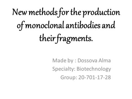 New methods for the production of monoclonal antibodies and their fragments. Made by : Dossova Alma Specialty: Biotechnology Group: