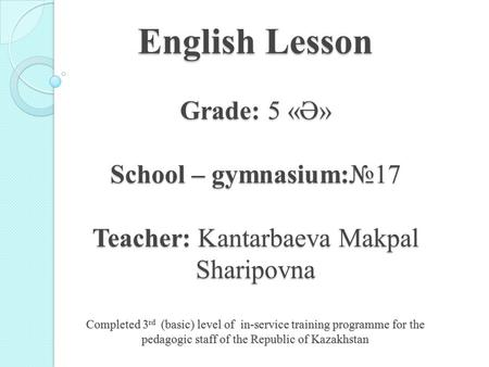 English Lesson Grade: 5 «Ә» School – gymnasium:17 Teacher: Kantarbaeva Makpal Sharipovna Completed 3 rd (basic) level of in-service training programme.