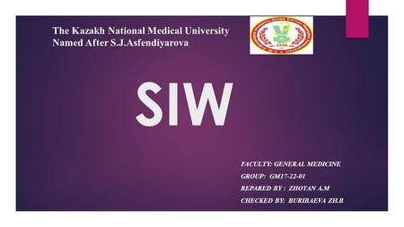 SIW FACULTY: GENERAL MEDICINE GROUP: GM REPARED BY : ZHOTAN A.M CHECKED BY: BURIBAEVA ZH.B The Kazakh National Medical University Named After.