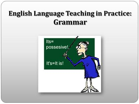 English Language Teaching in Practice: Grammar. Declarative knowledge – knowing the rules Procedural knowledge – being able to use the knowledge in communication.