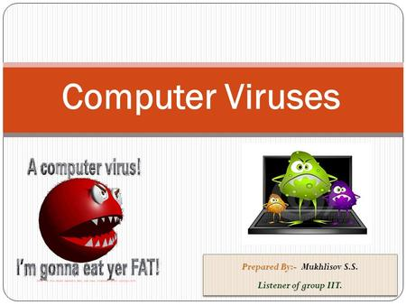Computer Viruses Prepared By:- Mukhlisov S.S. Listener of group IIT. Prepared By:- Mukhlisov S.S. Listener of group IIT.