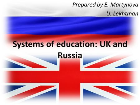 Systems of education: UK and Russia Prepared by E. Martynova U. Lekhtman.