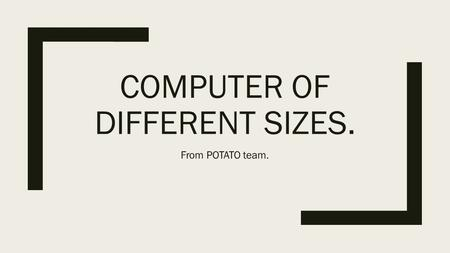 COMPUTER OF DIFFERENT SIZES. From POTATO team.. List of computer size categories… This list of computer size categories to list commonly used categories.