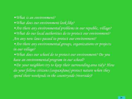 What is an environment? What does our environment look like? Are there any environmental problems in our republic, village? What do our local authorities.
