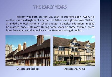 William was born on April 23, 1564 in Stratford-upon- Avon. His mother was the daughter of a farmer. His father was a glove-maker. William attended the.