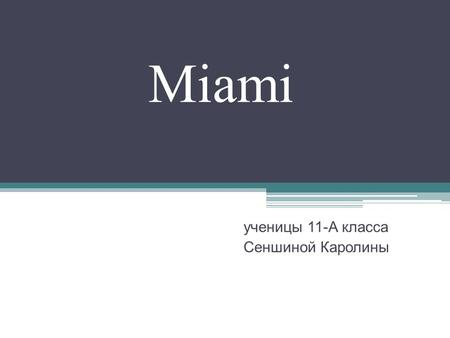 Miami ученицы 11-А класса Сеншиной Каролины. Miami is a city located on the Atlantic coast in southeastern Florida. The 42nd largest city in the United.