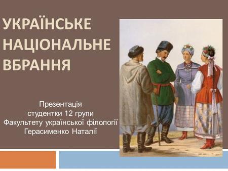УКРАЇНСЬКЕ НАЦІОНАЛЬНЕ ВБРАННЯ Презентація студентки 12 групи Факультету  української філології Герасименко Наталії. 62d753b98a1d0