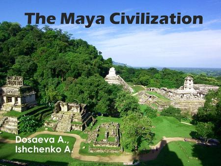 The Maya Civilization Dosaeva A., Ishchenko A.. The geographic extent of the Maya civilization, known as the Maya area, extended throughout the southern.