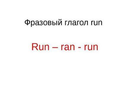 to run away/off ran off When I gave him the news, he ran off at once. убегать, удрать.