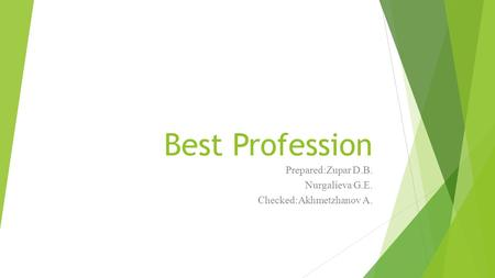 Best Profession Prepared:Zupar D.B. Nurgalieva G.E. Checked:Akhmetzhanov A.