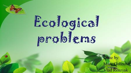 Ecological problems Done by: Mary Golinova Vlad Renzyak.