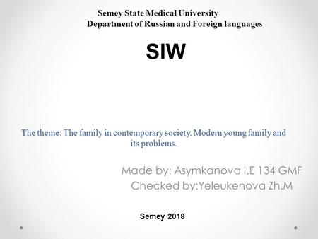 The theme: The family in contemporary society. Modern young family and its problems. Made by: Asymkanova I.E 134 GMF Checked by:Yeleukenova Zh.M Semey.