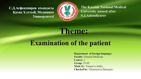 The Kazakh National Medical University named after S.J.Asfendiyarov Тheme: Examination of the patient Department of foreign languages Faculty: General.