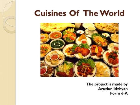 Cuisines Of The World The project is made by Arutiun Idzhyan Form 6-A.