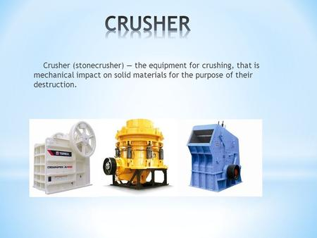 Crusher (stonecrusher) the equipment for crushing, that is mechanical impact on solid materials for the purpose of their destruction.