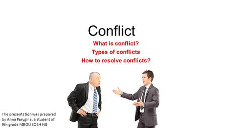 Conflict What is conflict? Types of conflicts How to resolve conflicts? The presentation was prepared by Anna Parygina, a student of 9th grade MBOU SOSH.
