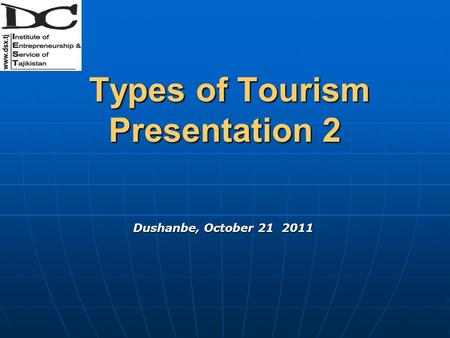 Types of Tourism Presentation 2 Types of Tourism Presentation 2 Dushanbe, October