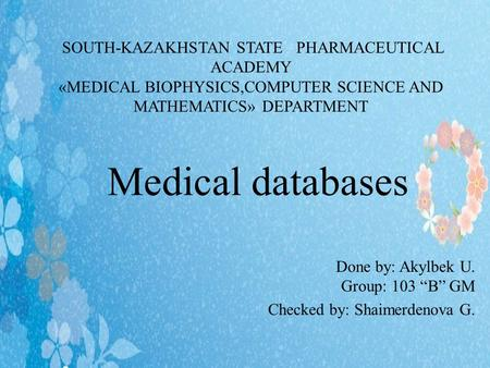 Medical databases Done by: Akylbek U. Group: 103 B GM Checked by: Shaimerdenova G. SOUTH-KAZAKHSTAN STATE PHARMACEUTICAL ACADEMY «MEDICAL BIOPHYSICS,COMPUTER.