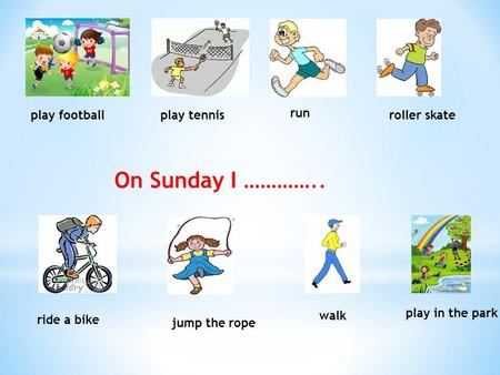 Play footballplay tennis run roller skate ride a bike jump the rope walk play in the park On Sunday I …………..