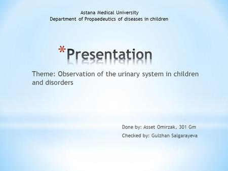 Theme: Observation of the urinary system in children and disorders Done by: Asset Omirzak, 301 Gm Checked by: Gulzhan Salgarayeva Astana Medical University.