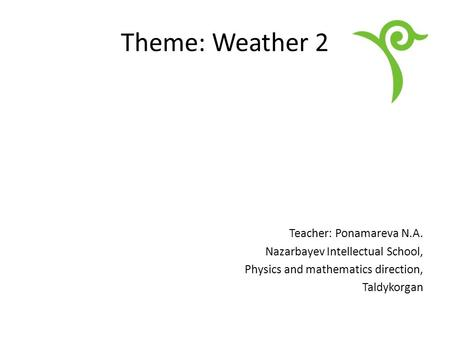 Theme: Weather 2 Teacher: Ponamareva N.A. Nazarbayev Intellectual School, Physics and mathematics direction, Taldykorgan.