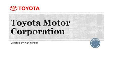 Created by Ivan Fomkin. Toyota is a Japanese automotive manufacturer. The company was founded by Kiichiro Toyoda in 1937 as a spinoff from his father's.