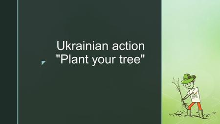 Ukrainian action Plant your tree. The aim of the action is to create an ecological culture among the population, to spread knowledge about the state,