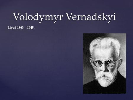 Volodymyr Vernadskyi Lived 1863 – Volodymyr Ivanovich Vernadsky was born on March 12, 1863 in Saint Petersburg, Russia. His father was a university.