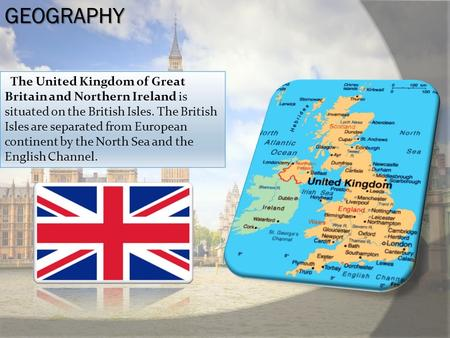 GEOGRAPHY The United Kingdom of Great Britain and Northern Ireland is situated on the British Isles. The British Isles are separated from European continent.