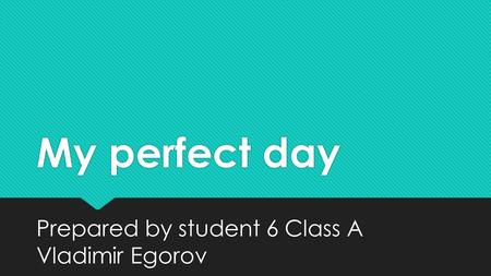 My perfect day Prepared by student 6 Class A Vladimir Egorov.