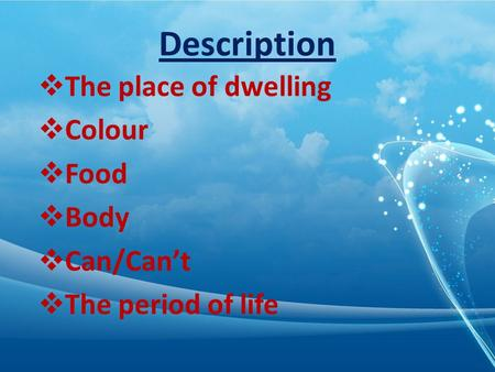 Description The place of dwelling Colour Food Body Can/Cant The period of life.
