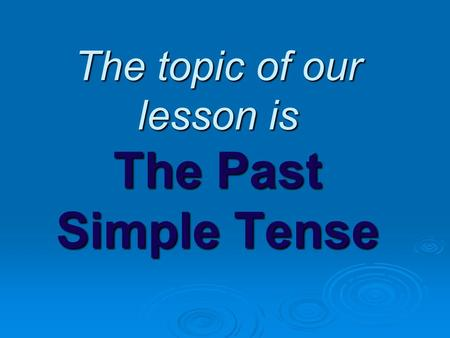 The topic of our lesson is The Past Simple Tense.