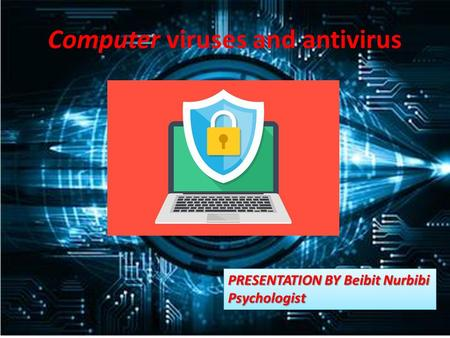 Computer viruses and antivirus PRESENTATION BY Beibit Nurbibi Psychologist Psychologist.