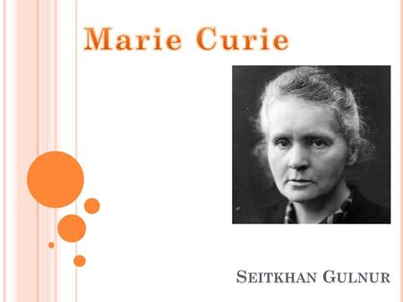 S EITKHAN G ULNUR. W HO W AS M ARIE C URIE ? Marie Curie, was born in Warsaw in modern-day Poland on November 7, Both of Marie Curies parents were.