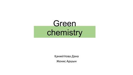 Green chemistry Қанжігітова Дана Женис Аршын. Green chemistry - fundamentally new innovative approach to reducing or total failure from the use of hazardous.
