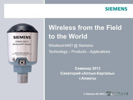 © Siemens AG 2012. All Rights Reserved. Wireless from the Field to the World WirelessHART @ Siemens Technology – Products – Applications Семинар 2013 Санаторий.
