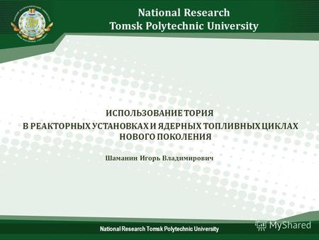 National Research Tomsk Polytechnic University ИСПОЛЬЗОВАНИЕ ТОРИЯ В РЕАКТОРНЫХ УСТАНОВКАХ И ЯДЕРНЫХ ТОПЛИВНЫХ ЦИКЛАХ НОВОГО ПОКОЛЕНИЯ Шаманин Игорь Владимирович.