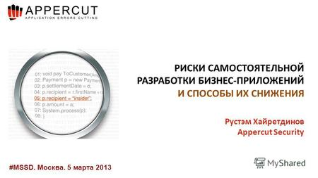 #MSSD. Москва. 5 марта 2013 РИСКИ САМОСТОЯТЕЛЬНОЙ РАЗРАБОТКИ БИЗНЕС-ПРИЛОЖЕНИЙ И СПОСОБЫ ИХ СНИЖЕНИЯ Рустэм Хайретдинов Appercut Security.