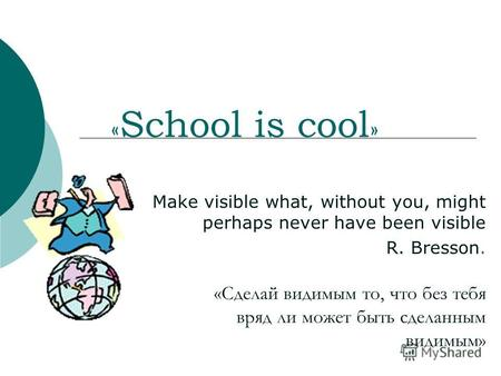 « School is cool » Make visible what, without you, might perhaps never have been visible R. Bresson. «Сделай видимым то, что без тебя вряд ли может быть.