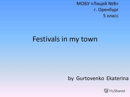 МОБУ «Лицей 8» г. Оренбург 5 класс Festivals in my town by Gurtovenko Ekaterina.