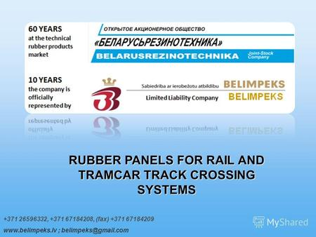+371 26596332, +371 67184208, (fax) +371 67184209 www.belimpeks.lv ; belimpeks@gmail.com RUBBER PANELS FOR RAIL AND TRAMCAR TRACK CROSSING SYSTEMS.