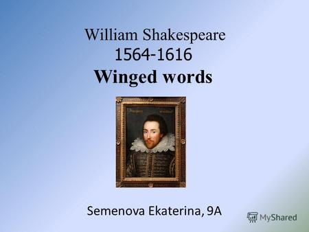 William Shakespeare 1564-1616 Winged words Semenova Ekaterina, 9A.