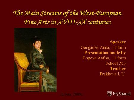 The Main Streams of the West-European Fine Arts in XVIII-XX centuries Speaker Gongadze Anna, 11 form Presentation made by Popova Anfisa, 11 form School.