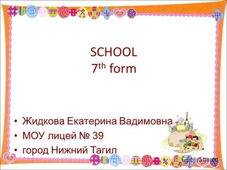 SCHOOL 7 th form Жидкова Екатерина Вадимовна МОУ лицей 39 город Нижний Тагил.