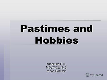 Pastimes and Hobbies Карякина Е.А. МОУСОШ 2 город Волжск.
