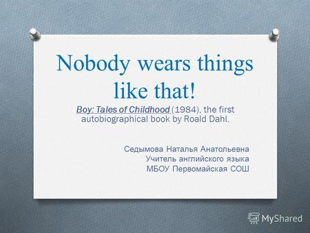 Nobody wears things like that! Boy: Tales of Childhood (1984), the first autobiographical book by Roald Dahl. Седымова Наталья Анатольевна Учитель английского.