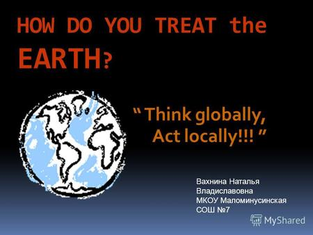 HOW DO YOU TREAT the EARTH ? Think globally, Act locally!!! Вахнина Наталья Владиславовна МКОУ Маломинусинская СОШ 7.