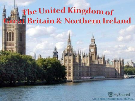 Автор презентации: Тарасова М.А. The United Kingdom of Great Britain and Northern Ireland consists of four countries: England, Scotland, Wales and Northern.