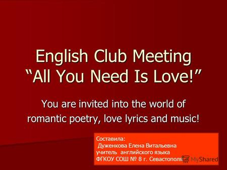 English Club Meeting All You Need Is Love! You are invited into the world of romantic poetry, love lyrics and music! Составила: Дуженкова Елена Витальевна.