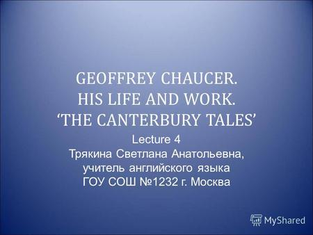 GEOFFREY CHAUCER. HIS LIFE AND WORK. THE CANTERBURY TALES Lecture 4 Трякина Светлана Анатольевна, учитель английского языка ГОУ СОШ 1232 г. Москва.